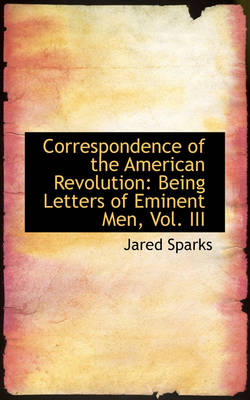 Correspondence of the American Revolution: Being Letters of Eminent Men, Vol. III