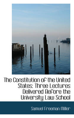 The Constitution of the United States: Three Lectures Delivered Before the University Law School