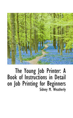 The Young Job Printer: A Book of Instructions in Detail on Job Printing for Beginners