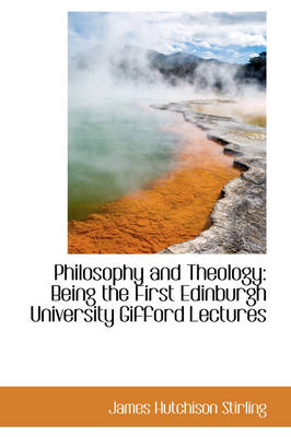 Philosophy and Theology: Being the First Edinburgh University Gifford Lectures