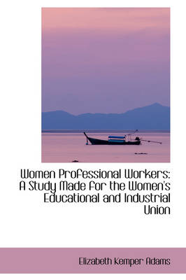 Women Professional Workers: A Study Made for the Women's Educational and Industrial Union