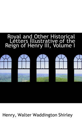 Royal and Other Historical Letters Illustrative of the Reign of Henry III, Volume I