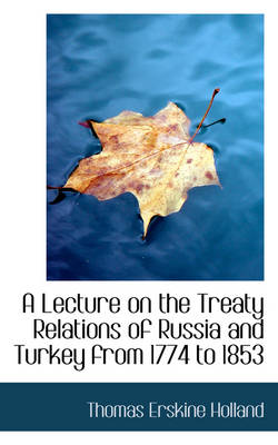 A Lecture on the Treaty Relations of Russia and Turkey from 1774 to 1853