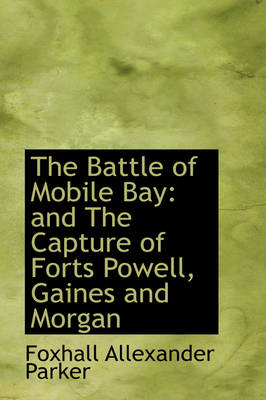 The Battle of Mobile Bay: And the Capture of Forts Powell, Gaines and Morgan