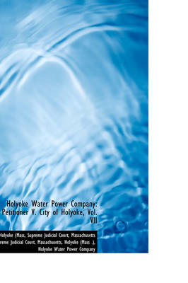 Holyoke Water Power Company: Petitioner V. City of Holyoke, Vol. VII