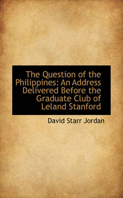 The Question of the Philippines: An Address Delivered Before the Graduate Club of Leland Stanford