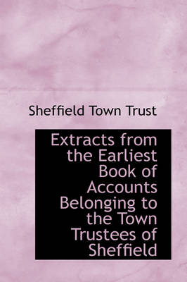 Extracts from the Earliest Book of Accounts Belonging to the Town Trustees of Sheffield