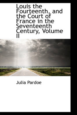 Louis the Fourteenth, and the Court of France in the Seventeenth Century, Volume II