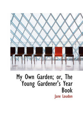 My Own Garden; Or, the Young Gardener's Year Book