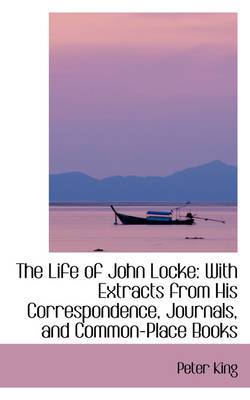 The Life of John Locke: With Extracts from His Correspondence, Journals, and Common-Place Books