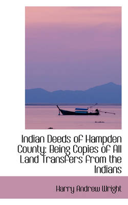 Indian Deeds of Hampden County: Being Copies of All Land Transfers from the Indians