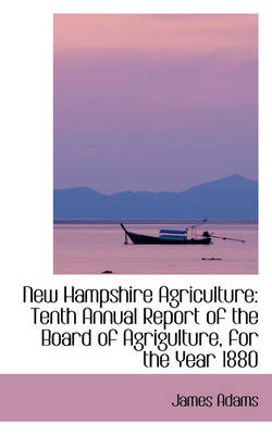 New Hampshire Agriculture: Tenth Annual Report of the Board of Agrigulture, for the Year 1880