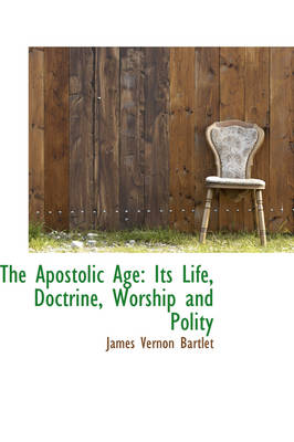 The Apostolic Age: Its Life, Doctrine, Worship and Polity