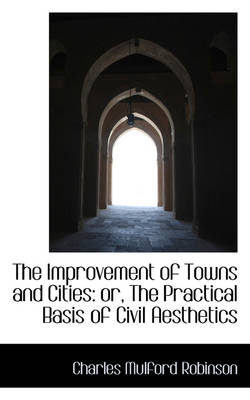The Improvement of Towns and Cities: Or, the Practical Basis of Civil Aesthetics