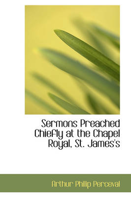 Sermons Preached Chiefly at the Chapel Royal, St. James's