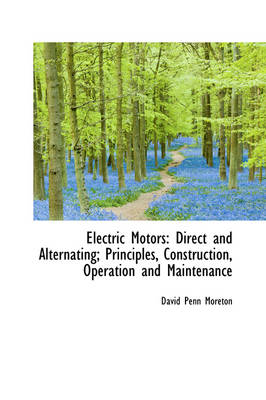 Electric Motors: Direct and Alternating; Principles, Construction, Operation and Maintenance
