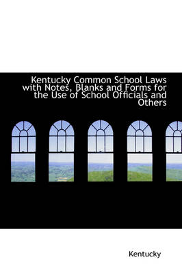 Kentucky Common School Laws with Notes, Blanks and Forms for the Use of School Officials and Others