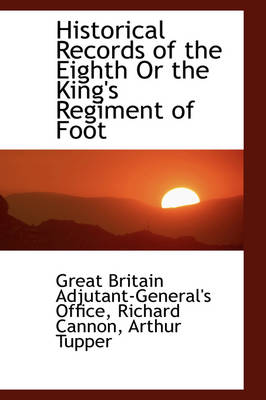 Historical Records of the Eighth or the King's Regiment of Foot