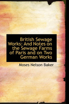 British Sewage Works: And Notes on the Sewage Farms of Paris and on Two German Works