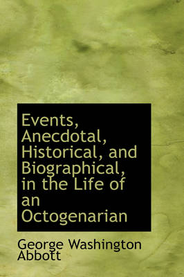 Events, Anecdotal, Historical, and Biographical, in the Life of an Octogenarian