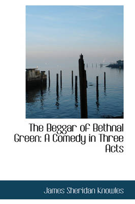 The Beggar of Bethnal Green: A Comedy in Three Acts