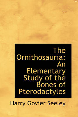 The Ornithosauria: An Elementary Study of the Bones of Pterodactyles