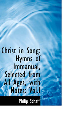 Christ in Song: Hymns of Immanual, Selected from All Ages, with Notes, Vol.I