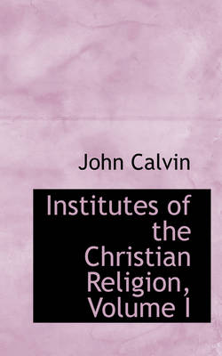 The Institutes of the Christian Religion, Volume I