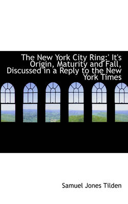 The New York City Ring: 'It's Origin, Maturity and Fall, Discussed in a Reply to the New York Times
