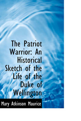 The Patriot Warrior: An Historical Sketch of the Life of the Duke of Wellington