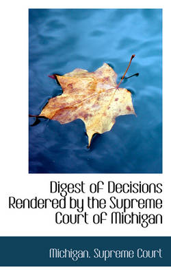 Digest of Decisions Rendered by the Supreme Court of Michigan