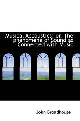 Musical Accoustics; Or, the Phenomena of Sound as Connected with Music