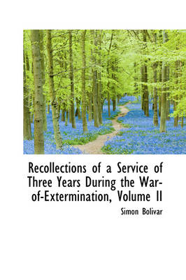 Recollections of a Service of Three Years During the War-Of-Extermination, Volume II