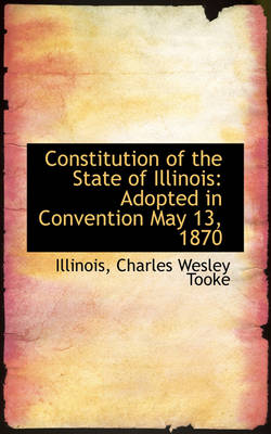 Constitution of the State of Illinois: Adopted in Convention May 13, 1870