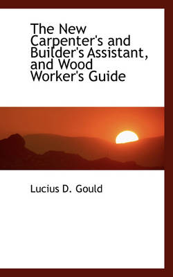 The New Carpenter's and Builder's Assistant, and Wood Worker's Guide