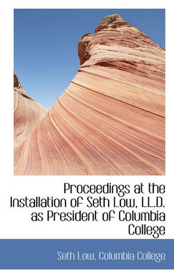 Proceedings at the Installation of Seth Low, LL.D. as President of Columbia College