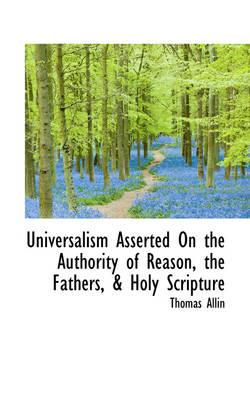 Universalism Asserted on the Authority of Reason, the Fathers, & Holy Scripture