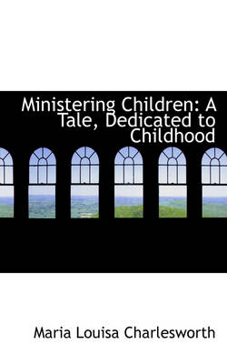 Ministering Children: A Tale, Dedicated to Childhood