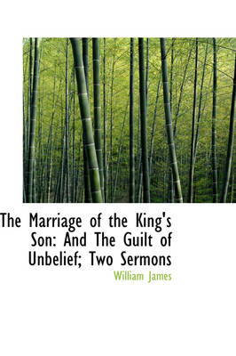 The Marriage of the King's Son: And the Guilt of Unbelief; Two Sermons