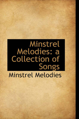 Minstrel Melodies: A Collection of Songs