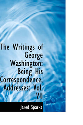 The Writings of George Washington: Being His Correspondence, Addresses: Vol. VII