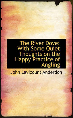 The River Dove: With Some Quiet Thoughts on the Happy Practice of Angling