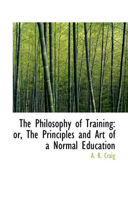 The Philosophy of Training: Or, the Principles and Art of a Normal Education