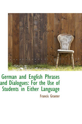 German and English Phrases and Dialogues: For the Use of Students in Either Language
