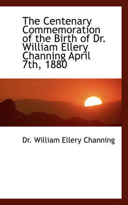 The Centenary Commemoration of the Birth of Dr. William Ellery Channing April 7th, 1880