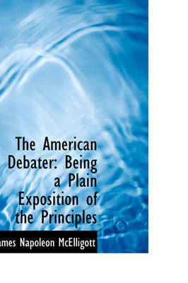 The American Debater: Being a Plain Exposition of the Principles