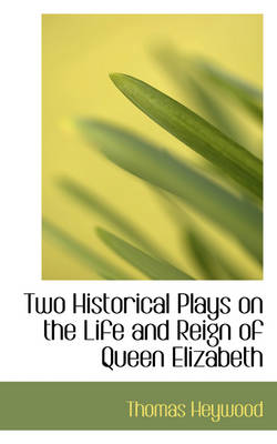 Two Historical Plays on the Life and Reign of Queen Elizabeth