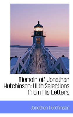 Memoir of Jonathan Hutchinson: With Selections from His Letters
