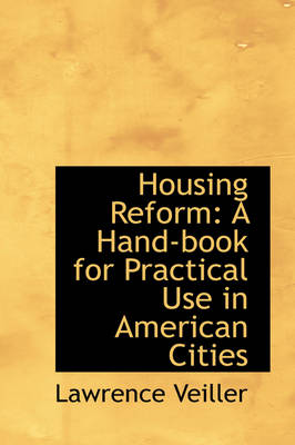 Housing Reform: A Hand-Book for Practical Use in American Cities