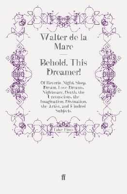 Behold, This Dreamer!: Of Reverie, Night, Sleep, Dream, Love-Dreams, Nightmare, Death, the Unconscious, the Imagination, Divination, the Artist, and Kindred Subjects